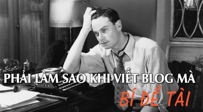 Phải làm sao khi viết blog mà … bí đề tài ???