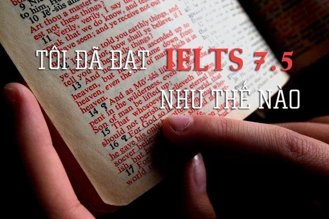 Chuyện học tiếng Anh – Phần 3: Tôi đã đạt IELTS 7.5 như thế nào